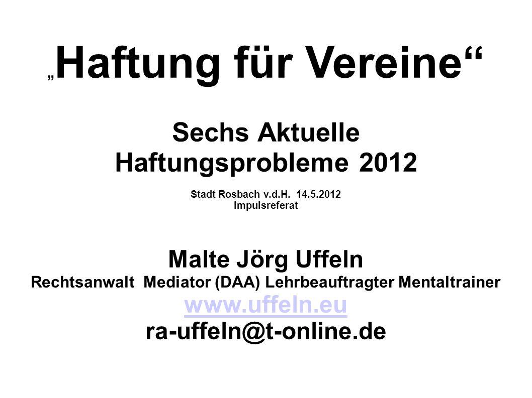 Haftung für Vereine Sechs Aktuelle Haftungsprobleme 2012 Stadt Rosbach v.d.H. 14.5.2012 Impulsreferat Malte Jörg Uffeln Rechtsanwalt Mediator (DAA) Le