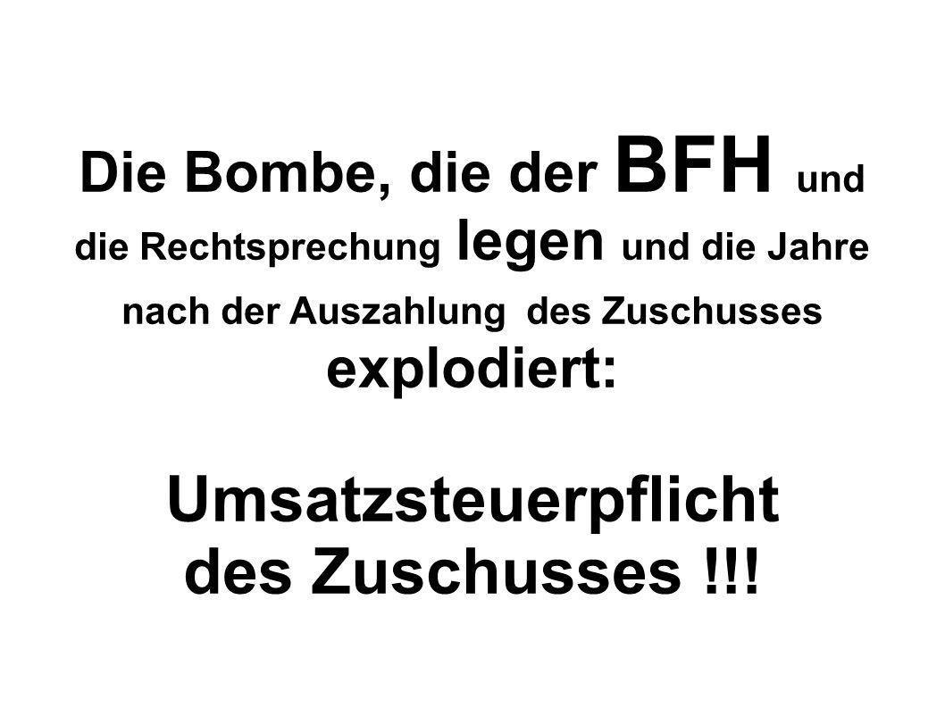Die Bombe, die der BFH und die Rechtsprechung legen und die Jahre nach der Auszahlung des Zuschusses explodiert: Umsatzsteuerpflicht des Zuschusses !!