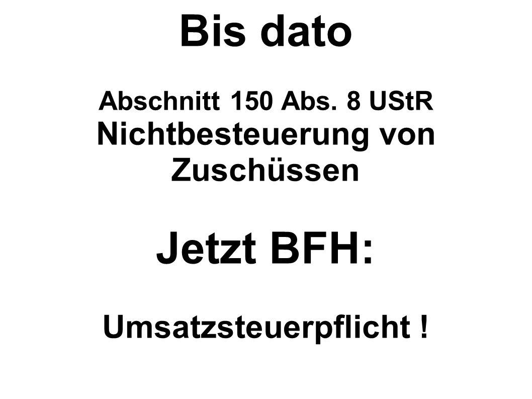 Bis dato Abschnitt 150 Abs. 8 UStR Nichtbesteuerung von Zuschüssen Jetzt BFH: Umsatzsteuerpflicht !