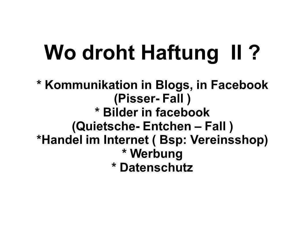 Wo droht Haftung II ? * Kommunikation in Blogs, in Facebook (Pisser- Fall ) * Bilder in facebook (Quietsche- Entchen – Fall ) *Handel im Internet ( Bs