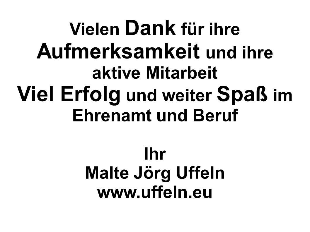 Vielen Dank für ihre Aufmerksamkeit und ihre aktive Mitarbeit Viel Erfolg und weiter Spaß im Ehrenamt und Beruf Ihr Malte Jörg Uffeln www.uffeln.eu