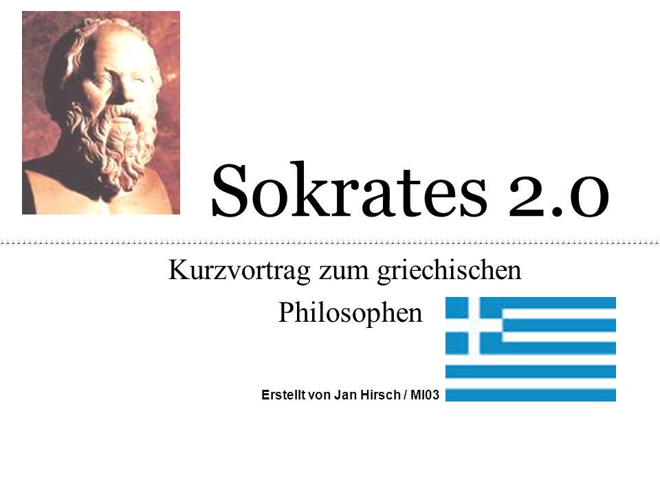 Sokrates 2.0 Kurzvortrag zum griechischen Philosophen Erstellt von Jan Hirsch / MI03