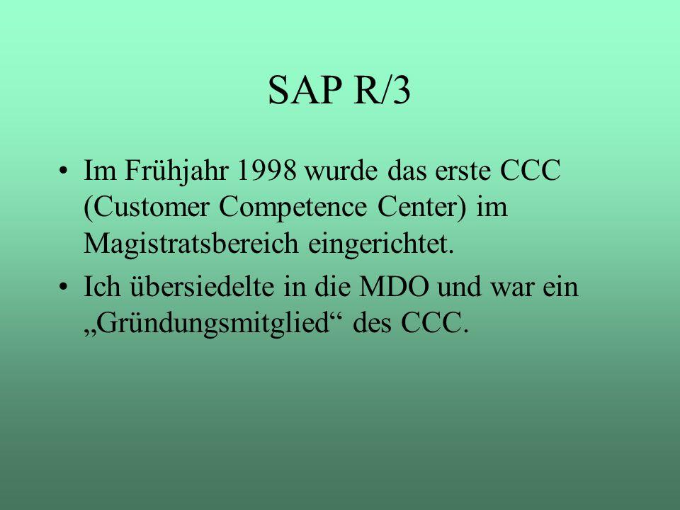 SAP R/3 Im Frühjahr 1998 wurde das erste CCC (Customer Competence Center) im Magistratsbereich eingerichtet. Ich übersiedelte in die MDO und war ein G