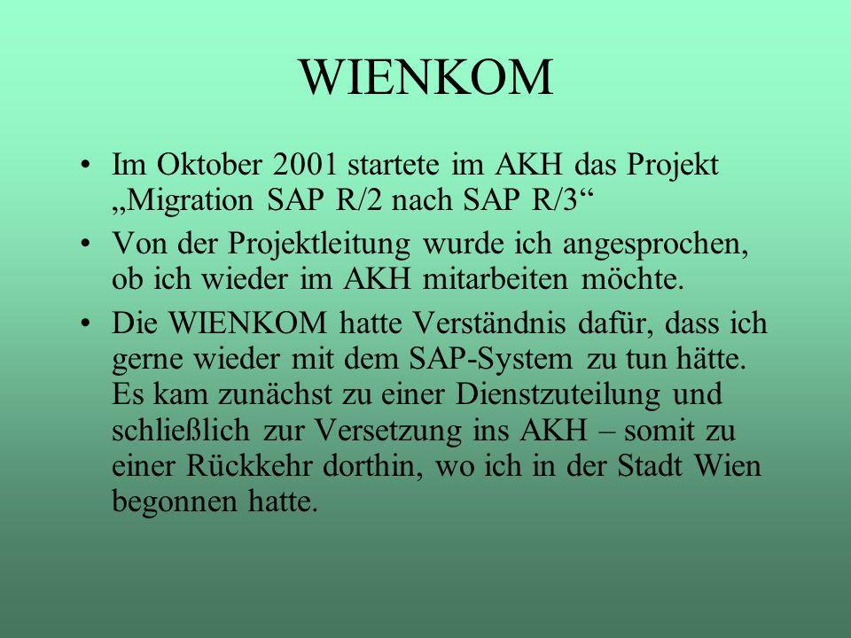 WIENKOM Im Oktober 2001 startete im AKH das Projekt Migration SAP R/2 nach SAP R/3 Von der Projektleitung wurde ich angesprochen, ob ich wieder im AKH
