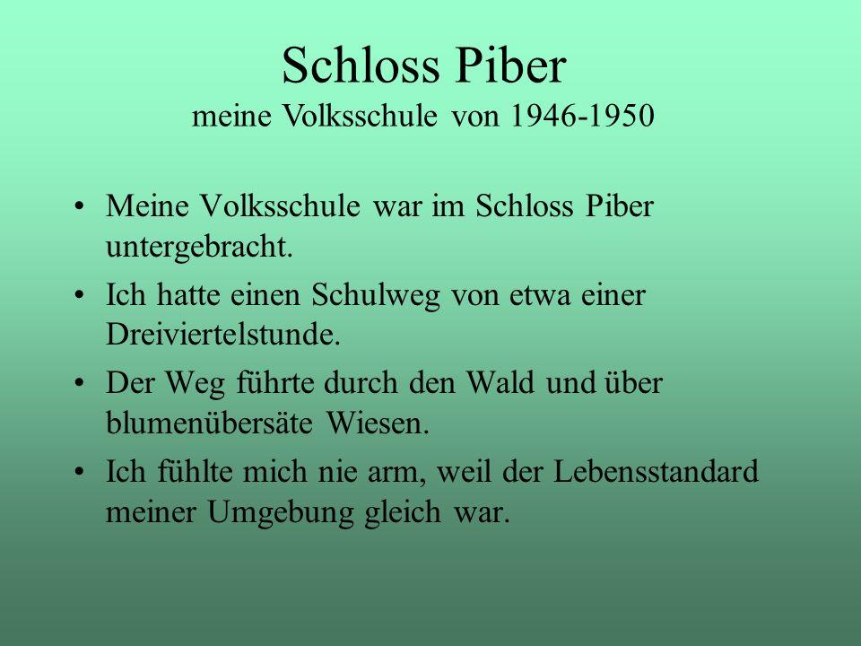 Meine Volksschule war im Schloss Piber untergebracht. Ich hatte einen Schulweg von etwa einer Dreiviertelstunde. Der Weg führte durch den Wald und übe
