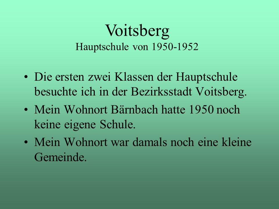 Die ersten zwei Klassen der Hauptschule besuchte ich in der Bezirksstadt Voitsberg. Mein Wohnort Bärnbach hatte 1950 noch keine eigene Schule. Mein Wo