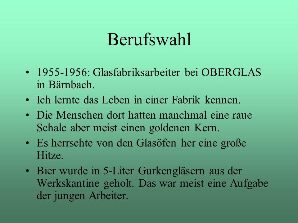 Berufswahl 1955-1956: Glasfabriksarbeiter bei OBERGLAS in Bärnbach. Ich lernte das Leben in einer Fabrik kennen. Die Menschen dort hatten manchmal ein