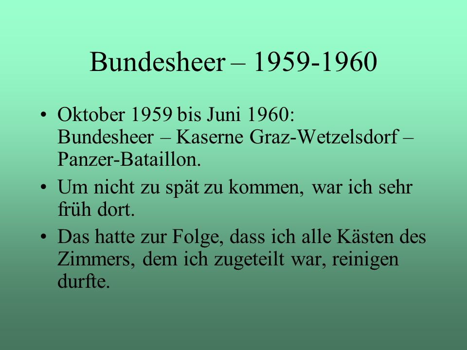 Oktober 1959 bis Juni 1960: Bundesheer – Kaserne Graz-Wetzelsdorf – Panzer-Bataillon. Um nicht zu spät zu kommen, war ich sehr früh dort. Das hatte zu