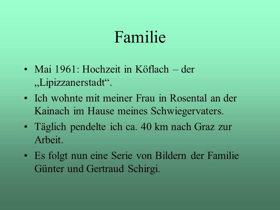 Familie Mai 1961: Hochzeit in Köflach – der Lipizzanerstadt. Ich wohnte mit meiner Frau in Rosental an der Kainach im Hause meines Schwiegervaters. Tä