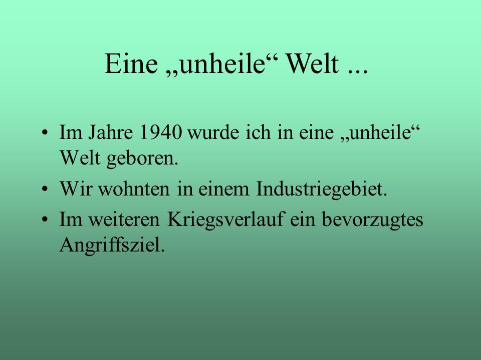Im Jahre 1940 wurde ich in eine unheile Welt geboren. Wir wohnten in einem Industriegebiet. Im weiteren Kriegsverlauf ein bevorzugtes Angriffsziel. Ei