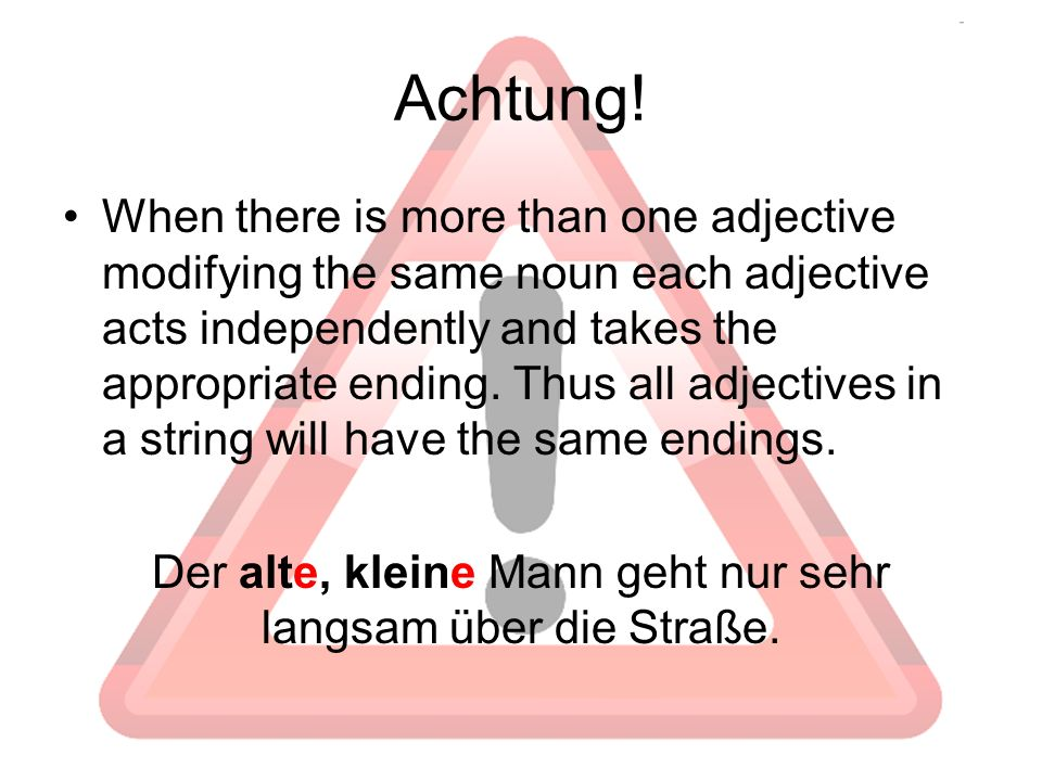 Achtung! When there is more than one adjective modifying the same noun each adjective acts independently and takes the appropriate ending. Thus all ad
