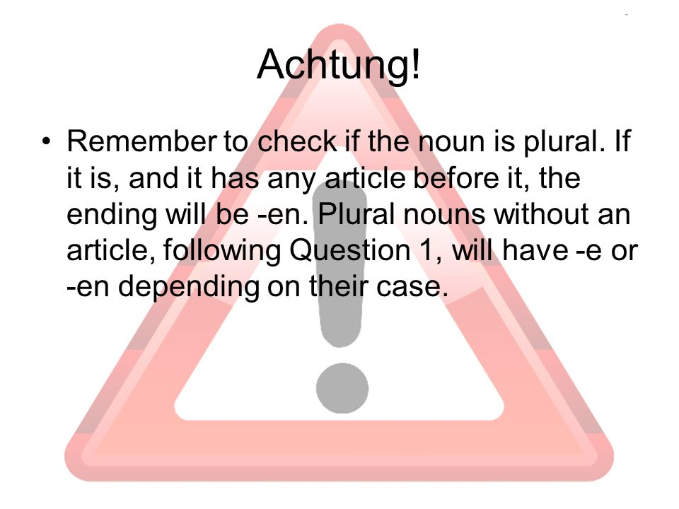 Achtung! Remember to check if the noun is plural. If it is, and it has any article before it, the ending will be -en. Plural nouns without an article,