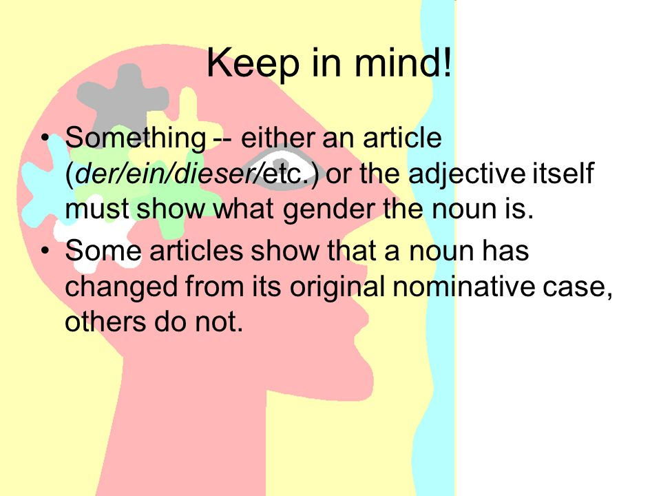 Keep in mind! Something -- either an article (der/ein/dieser/etc.) or the adjective itself must show what gender the noun is. Some articles show that