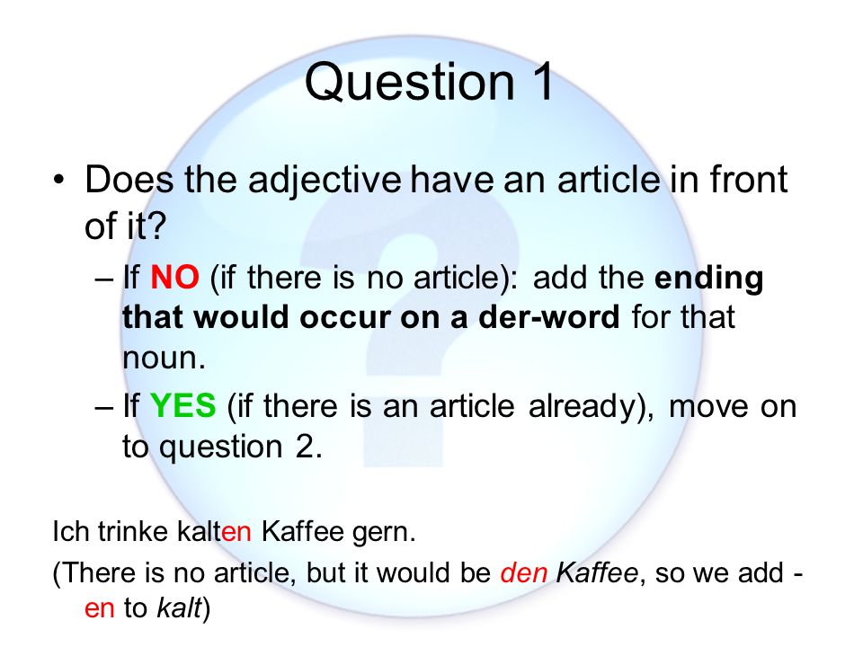 Question 1 Does the adjective have an article in front of it? –If NO (if there is no article): add the ending that would occur on a der-word for that