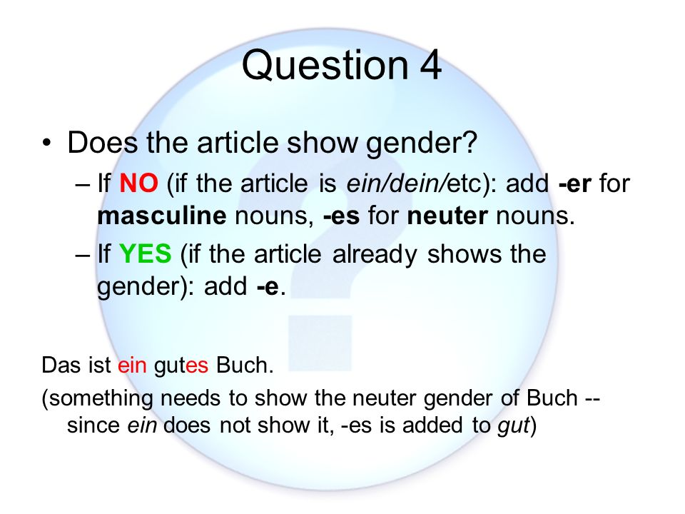 Question 4 Does the article show gender? –If NO (if the article is ein/dein/etc): add -er for masculine nouns, -es for neuter nouns. –If YES (if the a