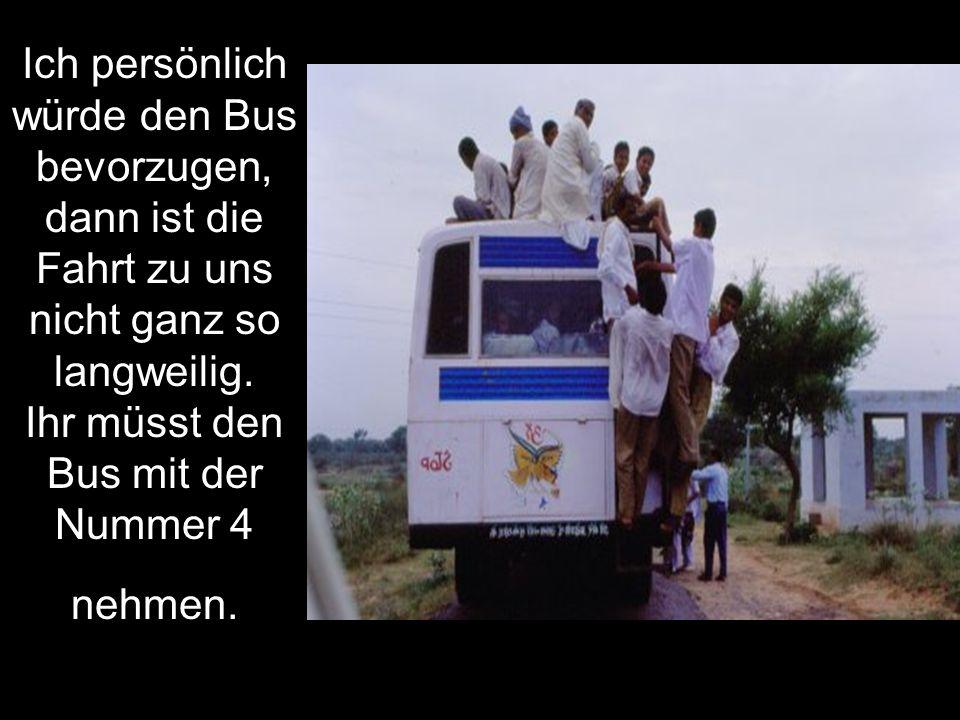 Ich persönlich würde den Bus bevorzugen, dann ist die Fahrt zu uns nicht ganz so langweilig.