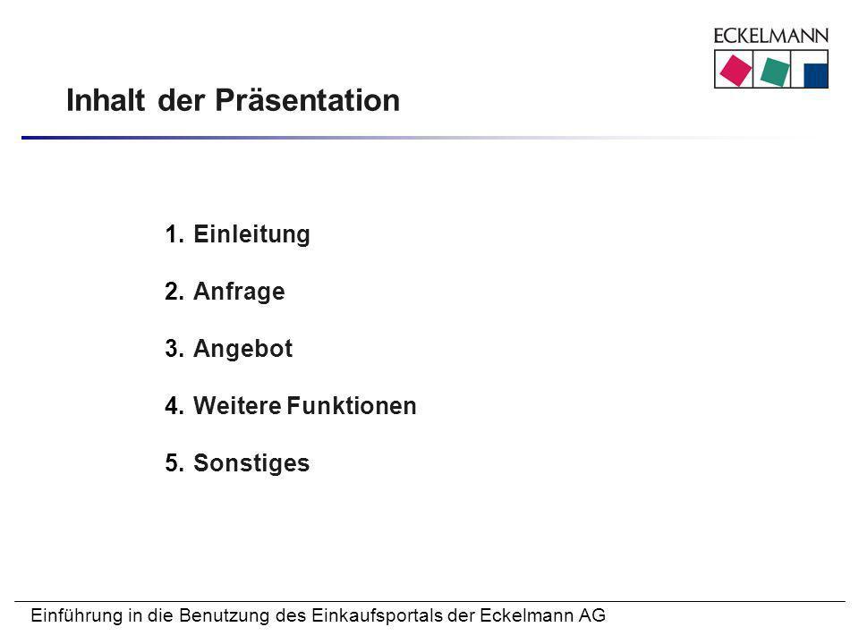 Einführung in die Benutzung des Einkaufsportals der Eckelmann AG Inhalt der Präsentation 1.Einleitung 2.Anfrage 3.Angebot 4.Weitere Funktionen 5.Sonst