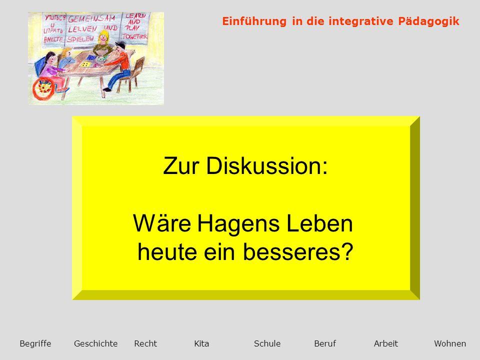 Einführung in die integrative Pädagogik BegriffeGeschichteRechtKitaSchuleBerufArbeitWohnen Zur Diskussion: Wäre Hagens Leben heute ein besseres?