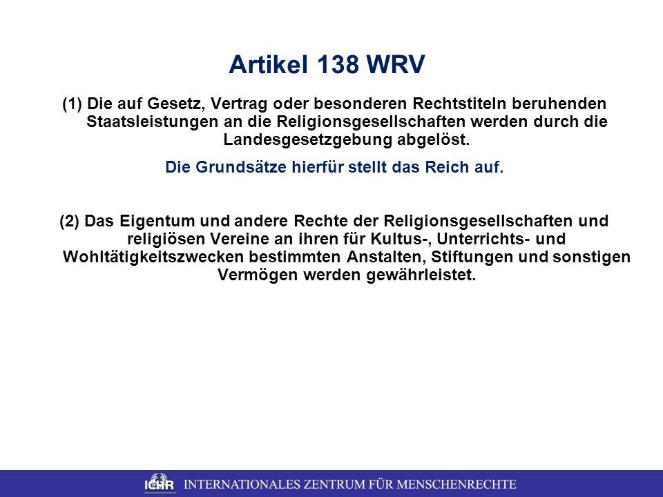 Artikel 138 WRV (1)Die auf Gesetz, Vertrag oder besonderen Rechtstiteln beruhenden Staatsleistungen an die Religionsgesellschaften werden durch die La