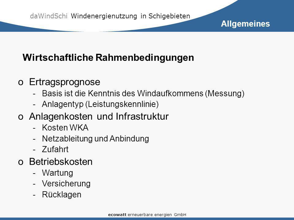 daWindSchi Windenergienutzung in Schigebieten ecowatt erneuerbare energien GmbH oErtragsprognose -Basis ist die Kenntnis des Windaufkommens (Messung) -Anlagentyp (Leistungskennlinie) oAnlagenkosten und Infrastruktur -Kosten WKA -Netzableitung und Anbindung -Zufahrt oBetriebskosten -Wartung -Versicherung -Rücklagen Wirtschaftliche Rahmenbedingungen Allgemeines