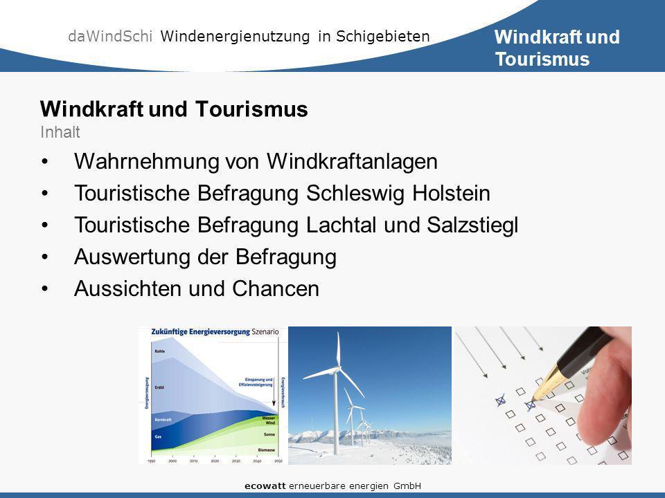 daWindSchi Windenergienutzung in Schigebieten ecowatt erneuerbare energien GmbH Windkraft und Tourismus Inhalt Wahrnehmung von Windkraftanlagen Touristische Befragung Schleswig Holstein Touristische Befragung Lachtal und Salzstiegl Auswertung der Befragung Aussichten und Chancen Windkraft und Tourismus