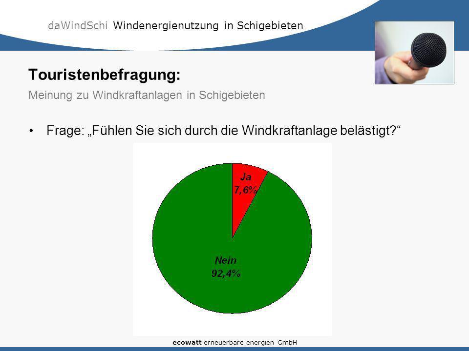 daWindSchi Windenergienutzung in Schigebieten ecowatt erneuerbare energien GmbH Frage: Fühlen Sie sich durch die Windkraftanlage belästigt? Touristenb