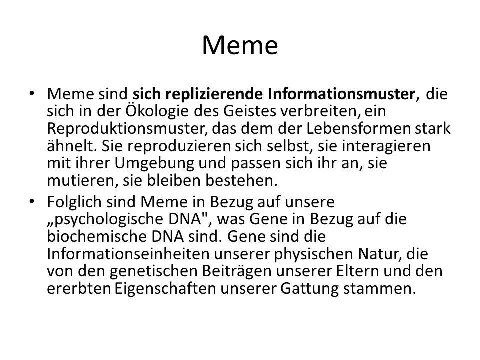 Meme Meme sind sich replizierende Informationsmuster, die sich in der Ökologie des Geistes verbreiten, ein Reproduktionsmuster, das dem der Lebensformen stark ähnelt.