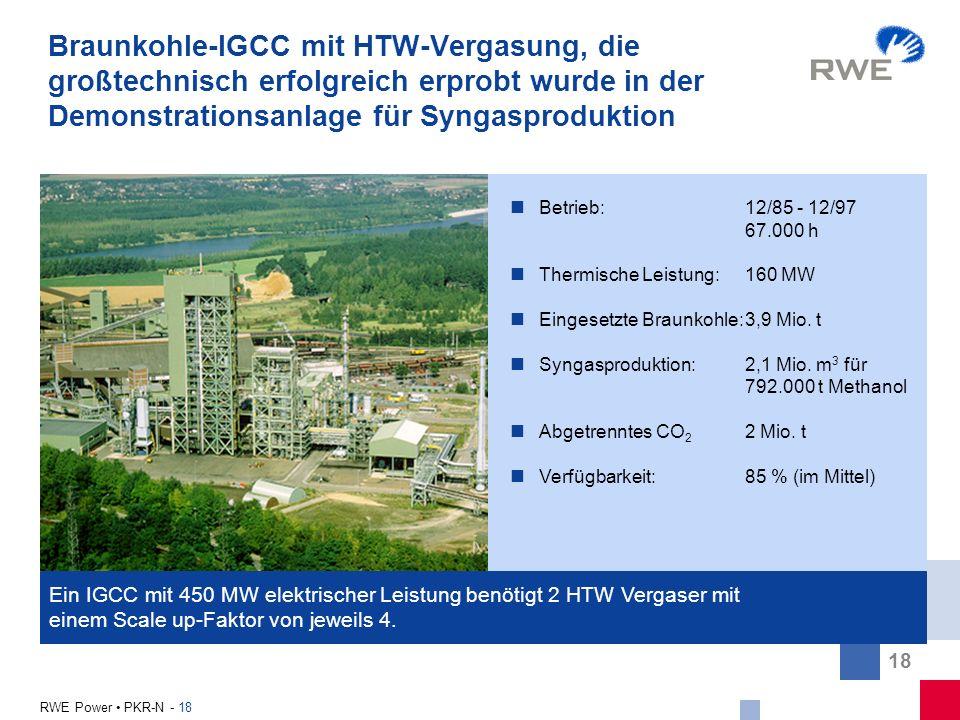 18 RWE Power PKR-N - 18 Ein IGCC mit 450 MW elektrischer Leistung benötigt 2 HTW Vergaser mit einem Scale up-Faktor von jeweils 4. Braunkohle-IGCC mit