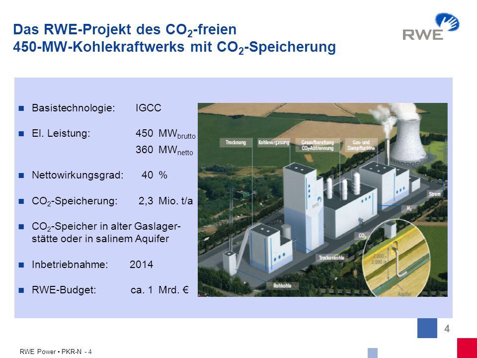 4 RWE Power PKR-N - 4 Das RWE-Projekt des CO 2 -freien 450-MW-Kohlekraftwerks mit CO 2 -Speicherung Basistechnologie: IGCC El. Leistung: 450 MW brutto