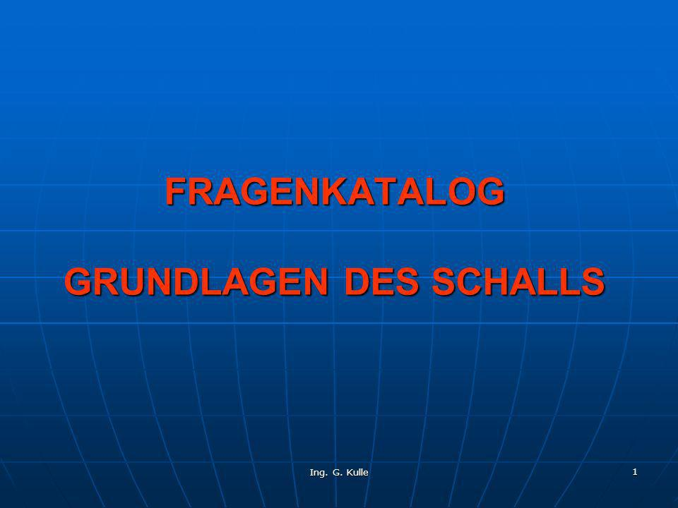 Ing. G. Kulle 1 FRAGENKATALOG GRUNDLAGEN DES SCHALLS