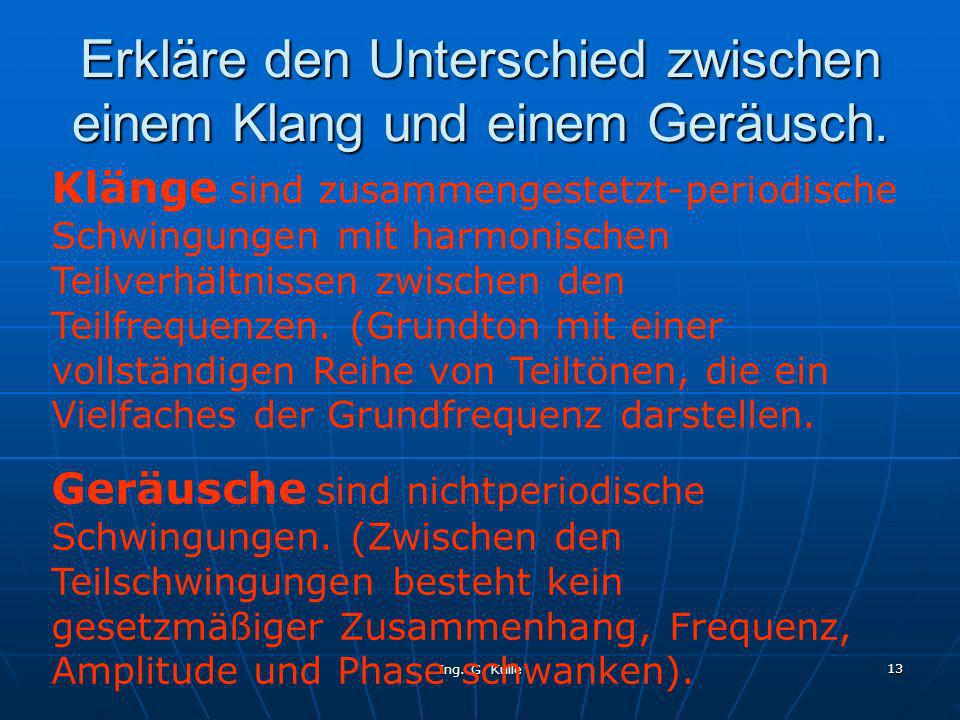 Ing. G. Kulle 13 Erkläre den Unterschied zwischen einem Klang und einem Geräusch. Klänge sind zusammengestetzt-periodische Schwingungen mit harmonisch