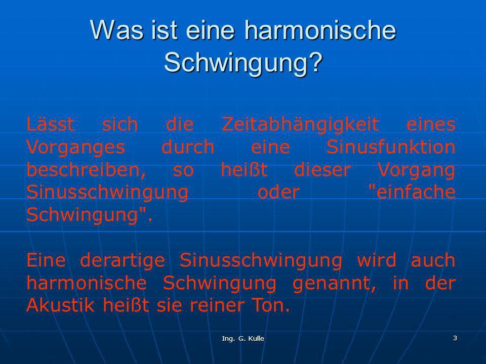 Ing. G. Kulle 3 Was ist eine harmonische Schwingung? Lässt sich die Zeitabhängigkeit eines Vorganges durch eine Sinusfunktion beschreiben, so heißt di