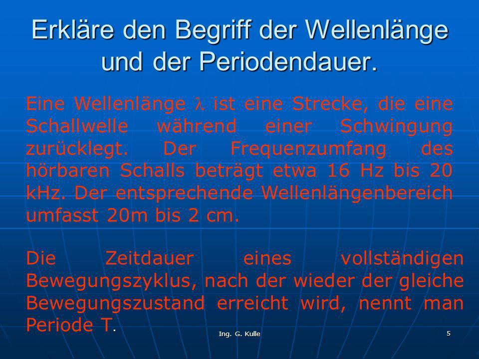Ing. G. Kulle 5 Erkläre den Begriff der Wellenlänge und der Periodendauer. Eine Wellenlänge ist eine Strecke, die eine Schallwelle während einer Schwi