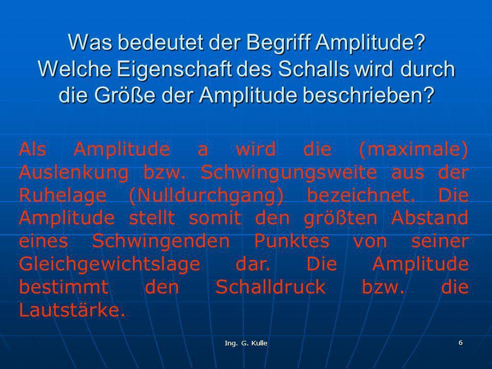 Ing. G. Kulle 6 Was bedeutet der Begriff Amplitude? Welche Eigenschaft des Schalls wird durch die Größe der Amplitude beschrieben? Als Amplitude a wir