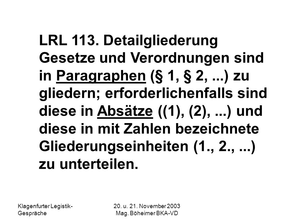Klagenfurter Legistik- Gespräche 20. u. 21. November 2003 Mag. Böheimer BKA-VD LRL 113. Detailgliederung Gesetze und Verordnungen sind in Paragraphen