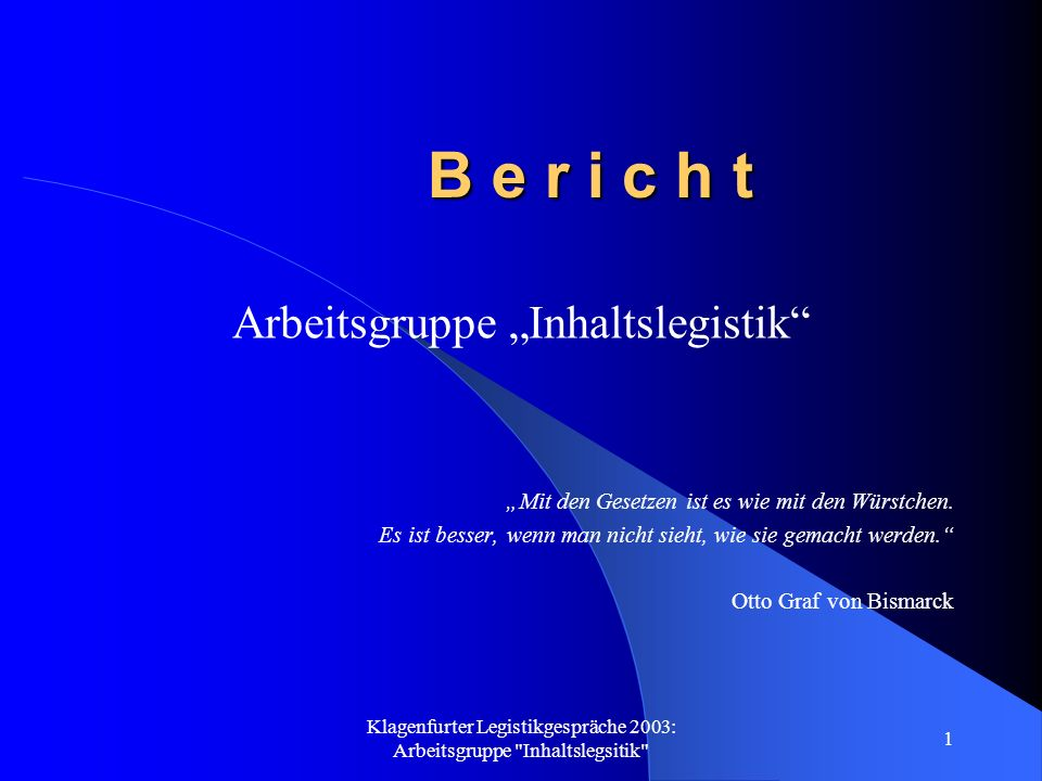 Klagenfurter Legistikgespräche 2003: Arbeitsgruppe Inhaltslegsitik 1 B e r i c h t Arbeitsgruppe Inhaltslegistik Mit den Gesetzen ist es wie mit den Würstchen.