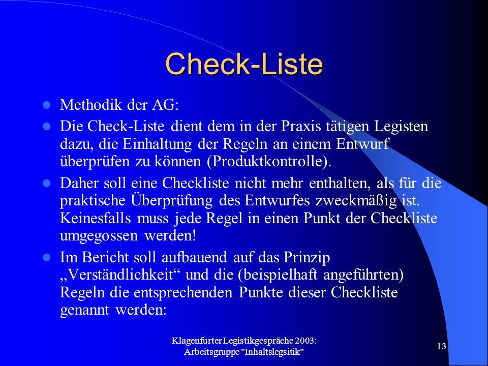Klagenfurter Legistikgespräche 2003: Arbeitsgruppe Inhaltslegsitik 13 Check-Liste Methodik der AG: Die Check-Liste dient dem in der Praxis tätigen Legisten dazu, die Einhaltung der Regeln an einem Entwurf überprüfen zu können (Produktkontrolle).