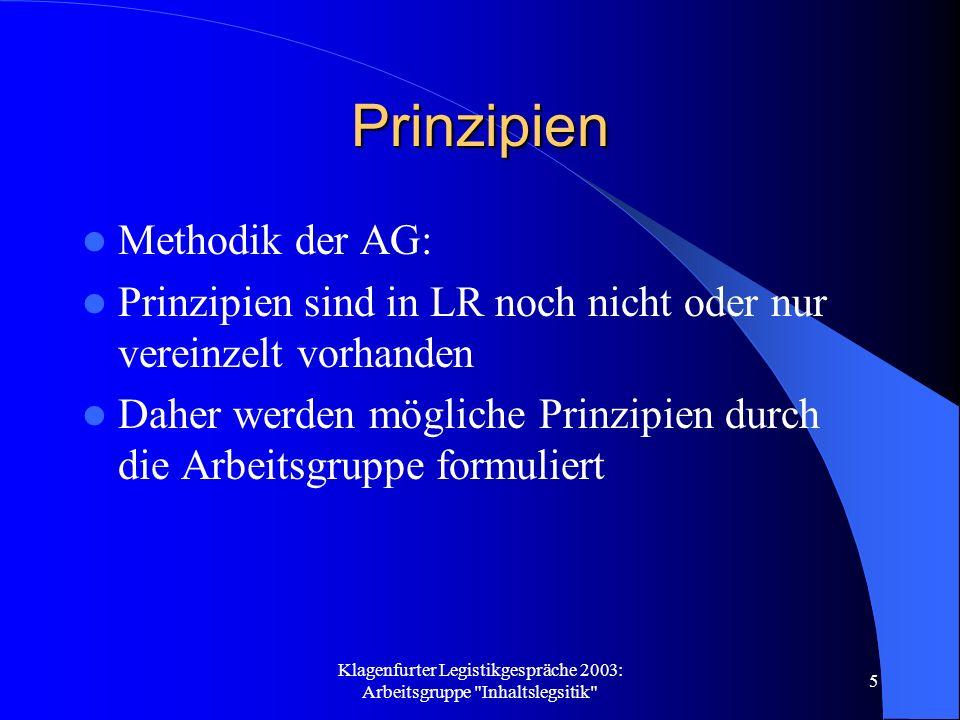 Klagenfurter Legistikgespräche 2003: Arbeitsgruppe Inhaltslegsitik 5 Prinzipien Methodik der AG: Prinzipien sind in LR noch nicht oder nur vereinzelt vorhanden Daher werden mögliche Prinzipien durch die Arbeitsgruppe formuliert