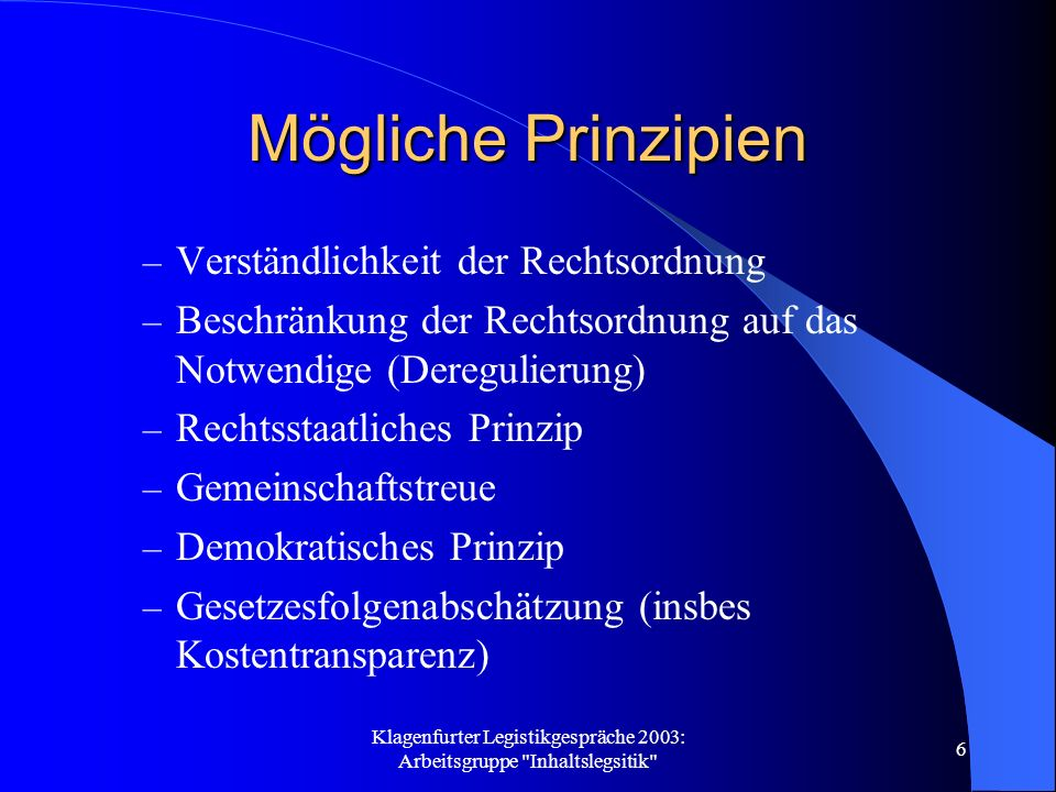 Klagenfurter Legistikgespräche 2003: Arbeitsgruppe Inhaltslegsitik 6 Mögliche Prinzipien – Verständlichkeit der Rechtsordnung – Beschränkung der Rechtsordnung auf das Notwendige (Deregulierung) – Rechtsstaatliches Prinzip – Gemeinschaftstreue – Demokratisches Prinzip – Gesetzesfolgenabschätzung (insbes Kostentransparenz)