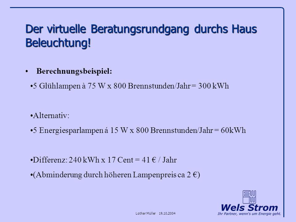 Lothar Müller 19.10.2004 Der virtuelle Beratungsrundgang durchs Haus Beleuchtung! Berechnungsbeispiel: 5 Glühlampen à 75 W x 800 Brennstunden/Jahr = 3