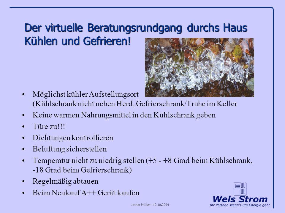 Lothar Müller 19.10.2004 Der virtuelle Beratungsrundgang durchs Haus Kühlen und Gefrieren! Möglichst kühler Aufstellungsort (Kühlschrank nicht neben H
