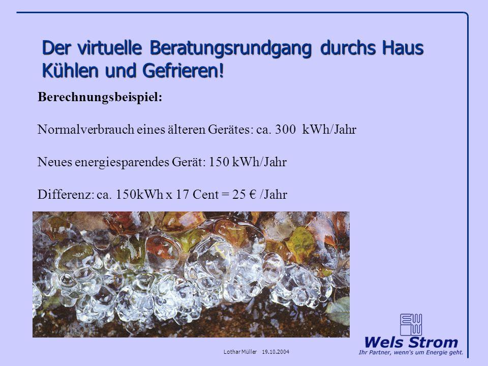 Lothar Müller 19.10.2004 Der virtuelle Beratungsrundgang durchs Haus Kühlen und Gefrieren! Berechnungsbeispiel: Normalverbrauch eines älteren Gerätes: