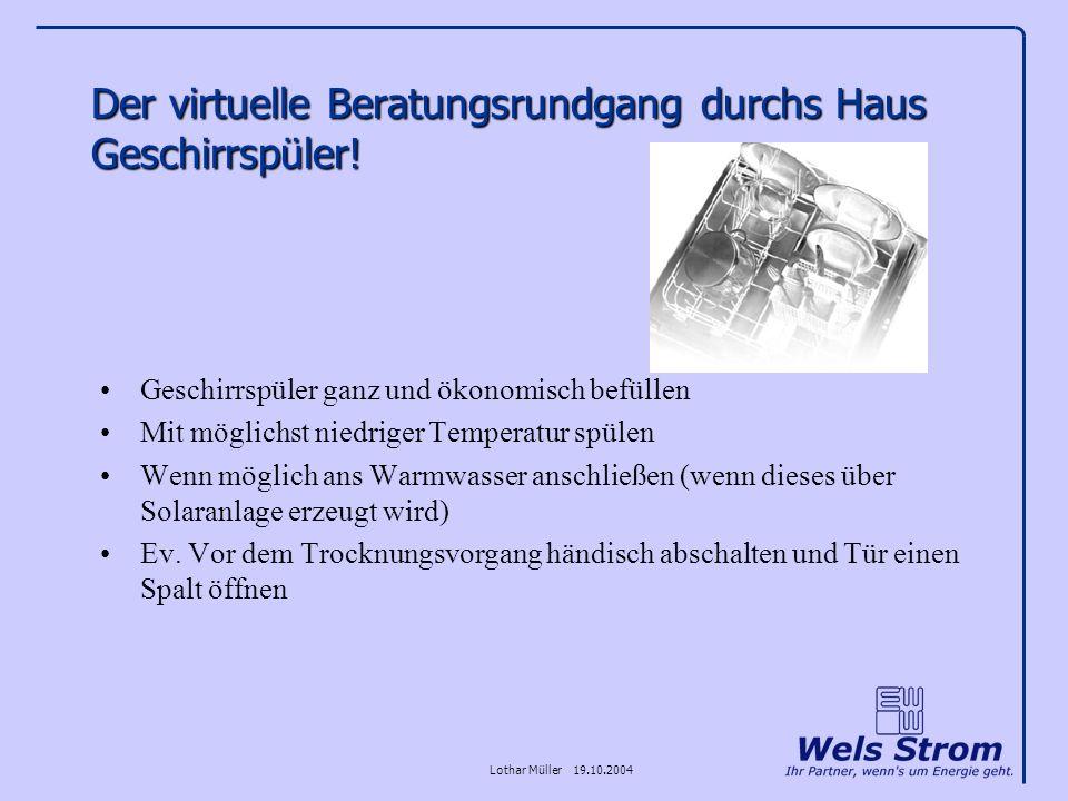 Lothar Müller 19.10.2004 Der virtuelle Beratungsrundgang durchs Haus Geschirrspüler! Geschirrspüler ganz und ökonomisch befüllen Mit möglichst niedrig