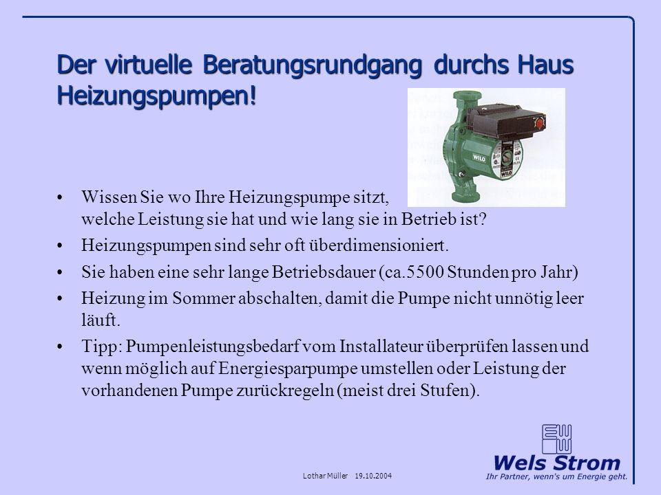 Lothar Müller 19.10.2004 Der virtuelle Beratungsrundgang durchs Haus Heizungspumpen! Wissen Sie wo Ihre Heizungspumpe sitzt, welche Leistung sie hat u