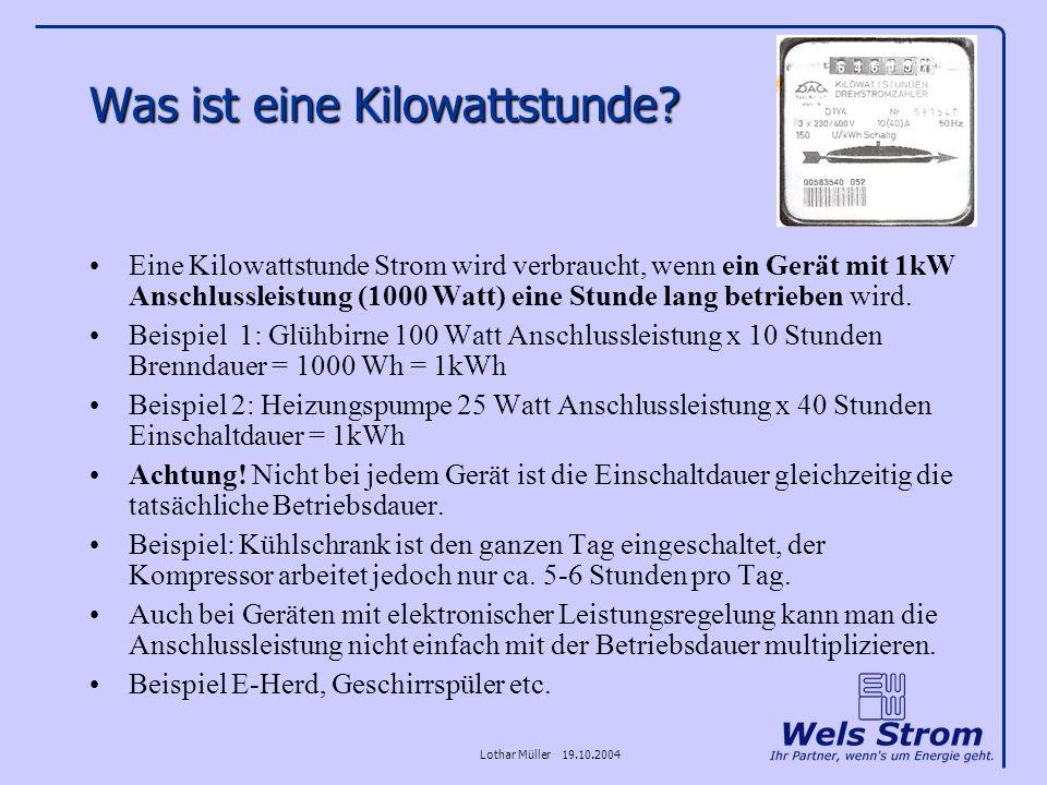 Lothar Müller 19.10.2004 Was ist eine Kilowattstunde? Eine Kilowattstunde Strom wird verbraucht, wenn ein Gerät mit 1kW Anschlussleistung (1000 Watt)