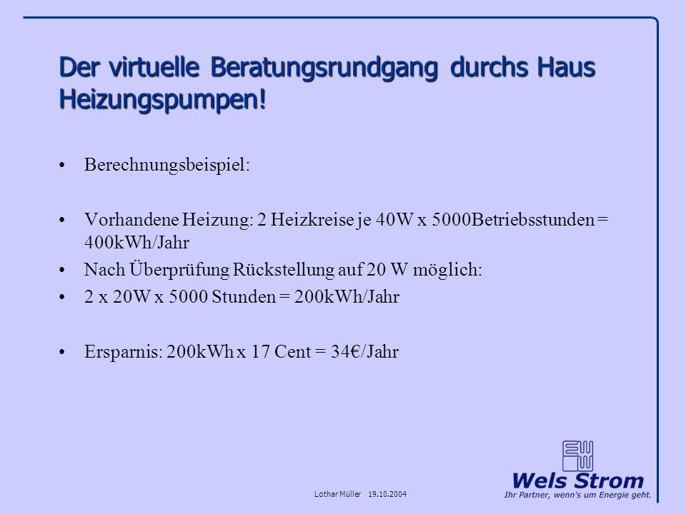 Lothar Müller 19.10.2004 Der virtuelle Beratungsrundgang durchs Haus Heizungspumpen! Berechnungsbeispiel: Vorhandene Heizung: 2 Heizkreise je 40W x 50
