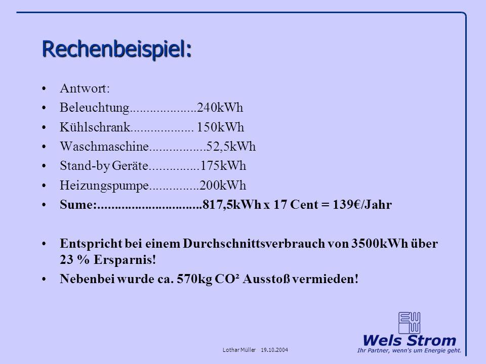 Lothar Müller 19.10.2004 Rechenbeispiel: Antwort: Beleuchtung....................240kWh Kühlschrank................... 150kWh Waschmaschine...........