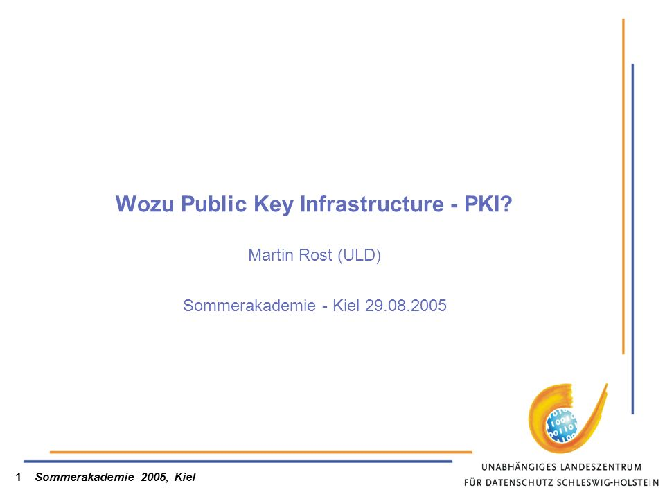 Sommerakademie 2005, Kiel1 Wozu Public Key Infrastructure - PKI? Martin Rost (ULD) Sommerakademie - Kiel 29.08.2005
