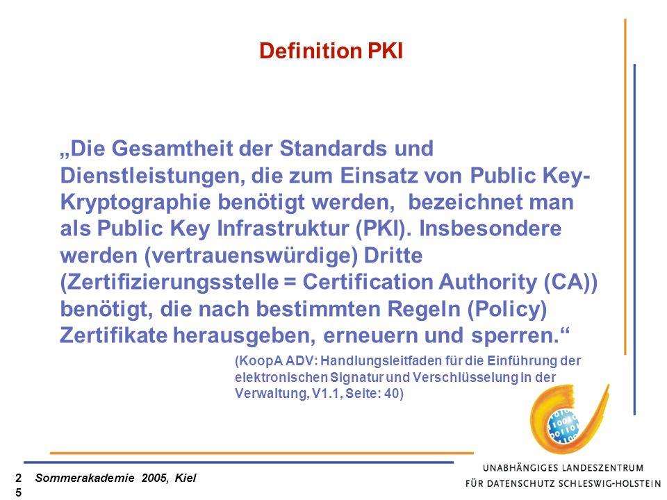 Sommerakademie 2005, Kiel25 Definition PKI Die Gesamtheit der Standards und Dienstleistungen, die zum Einsatz von Public Key- Kryptographie benötigt w