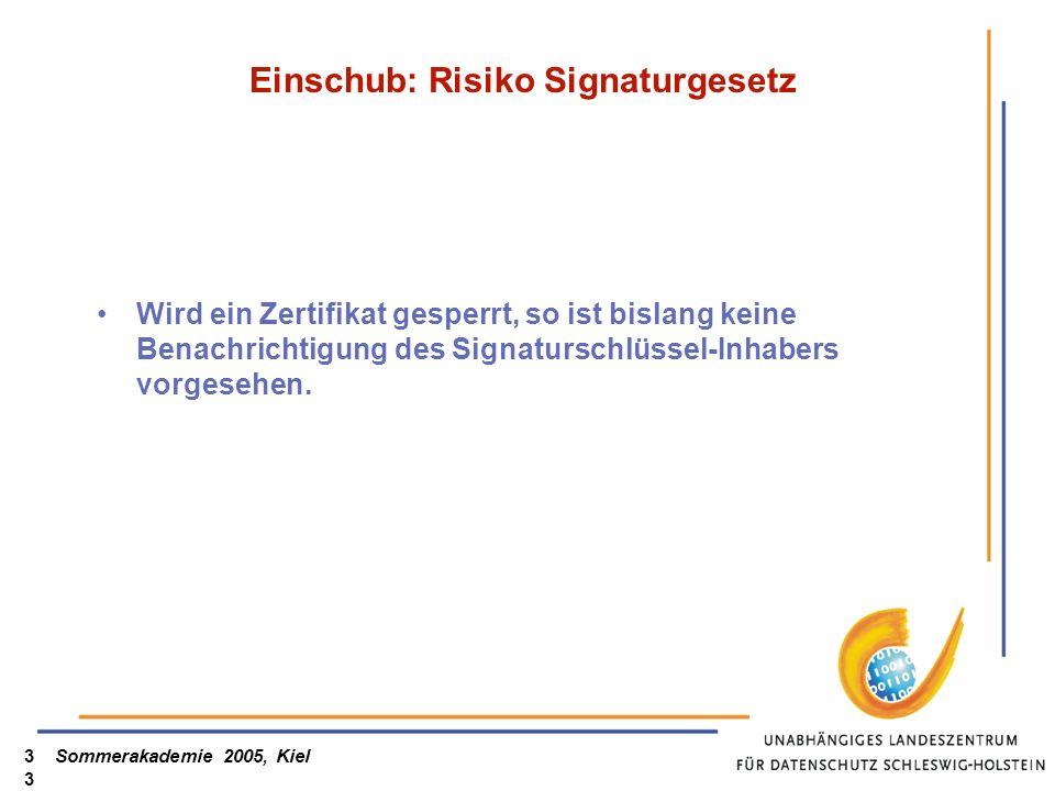 Sommerakademie 2005, Kiel33 Einschub: Risiko Signaturgesetz Wird ein Zertifikat gesperrt, so ist bislang keine Benachrichtigung des Signaturschlüssel-Inhabers vorgesehen.